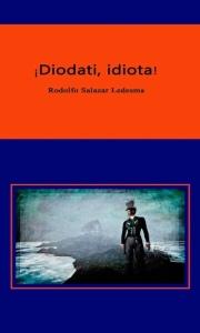 "Portada de la novela ""¡Diodati, idiota!"" (2016) de Rodolfo Salazar Ledezma."